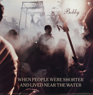 When People Were Shorter And Lived Near The Water: Bobby