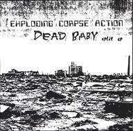 Exploding Corpse Action / Dead Baby: Exerpts From The Compendium Of Alien Atrocities / Dead Baby