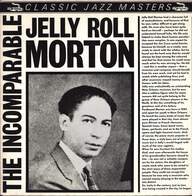 Jelly Roll Morton: The Incomparable Jelly Roll Morton