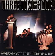 Three Times Dope: Weak At The Knees