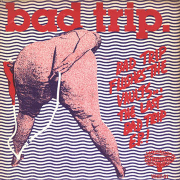 Bad Trip: Bad Trip Flushes The Vaults... The Last Bad Trip E.P. !